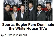 Sports, Edgier Fare Dominate the White House TiVo
