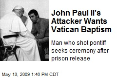 John Paul II's Attacker Wants Vatican Baptism