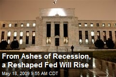 From Ashes of Recession, a Reshaped Fed Will Rise