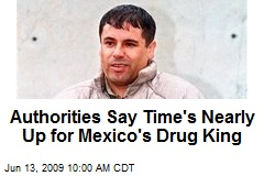 Authorities Say Time&#39;s Nearly Up for Mexico&#39;s Drug King
