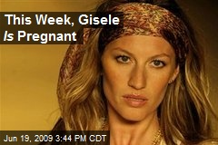 This Week, Gisele Is Pregnant