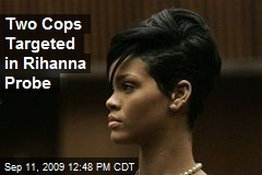 Two Cops Targeted in Rihanna Probe