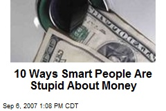 10 Ways Smart People Are Stupid About Money