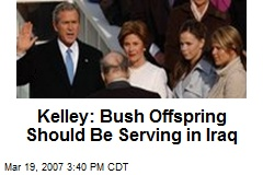 Kelley: Bush Offspring Should Be Serving in Iraq