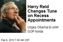 Harry Reid Changes Tune on Recess Appointments
