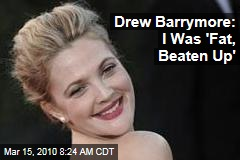 Drew Barrymore: I Was 'Fat, Beaten Up'