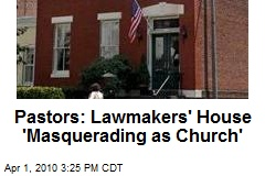Pastors: Lawmakers' House 'Masquerading as Church'