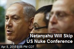 Netanyahu Will Skip US Nuke Conference