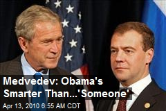 Medvedev: Obama&#39;s Smarter Than...&#39;Someone&#39;