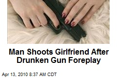 Man Shoots Girlfriend After Drunken Gun Foreplay