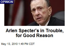 Arlen Specter&#39;s in Trouble, for Good Reason