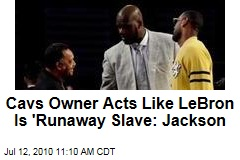 Cavs Owner Acts Like LeBron Is 'Runaway Slave: Jackson