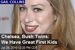 Chelsea, Bush Twins: We Have Great First Kids