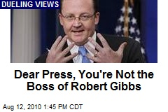 Dear Press, You're Not the Boss of Robert Gibbs