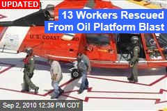 13 Workers Rescued From Oil Platform Blast